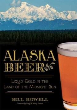 Alaska Beer: Liquid Gold in the Land of the Midnight Sun (Paperback)