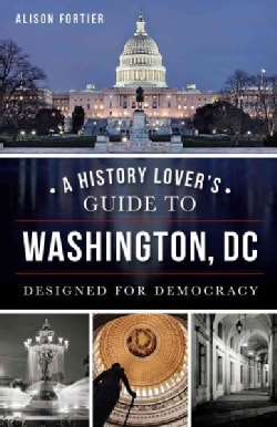 A History Lover's Guide to Washington, DC: Designed for Democracy (Paperback)