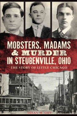 Mobsters, Madams & Murder in Steubenville, Ohio: The Story of Little Chicago (Paperback)