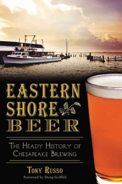 Eastern Shore Beer: The Heady History of Chesapeake Brewing (Paperback)
