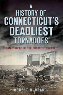 A History of Connecticut's Deadliest Tornadoes: Catastrophe in the Constitution State (Paperback)