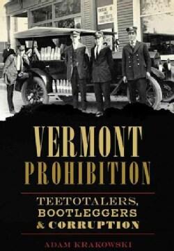 Vermont Prohibition: Teetotalers, Bootleggers & Corruption (Paperback)