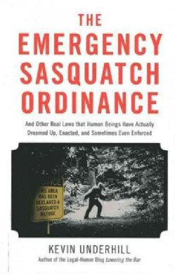 The Emergency Sasquatch Ordinance: And Other Real Laws That Human Beings Have Actually Dreamed Up, Enacted, and S... (Paperback)