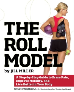 The Roll Model: A Step-by-Step Guide to Erase Pain, Improve Mobility, and Live Better in Your Body (Paperback)
