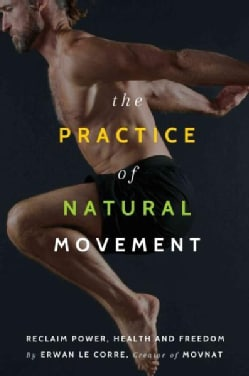 The Practice of Natural Movement: Reclaim Power, Health, and Freedom (Paperback)