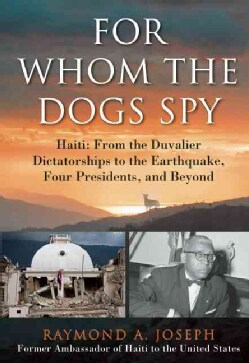 For Whom the Dogs Spy: Haiti: From the Duvalier Dictatorships to the Earthquake, Four Presidents, and Beyond (Hardcover)