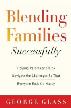 Blending Families Successfully: Helping Parents and Kids Navigate the Challenges So That Everyone Ends Up Happy (Paperback)