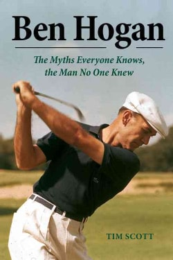 Ben Hogan: The Myths Everyone Knows, the Man No One Knew (Hardcover)