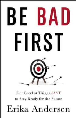 Be Bad First: Get Good at Things Fast to Stay Ready for the Future (Hardcover)