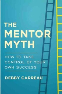 The Mentor Myth: How to Take Control of Your Own Success (Hardcover)