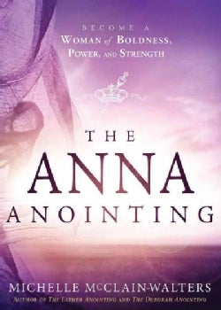 The Anna Anointing: Become a Woman of Boldness, Power, and Strength (Paperback)