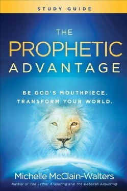 The Prophetic Advantage: Be God's Mouthpiece, Transform Your World (Paperback)