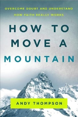 How to Move a Mountain: Overcome Doubt and Understand How Faith Really Works (Paperback)