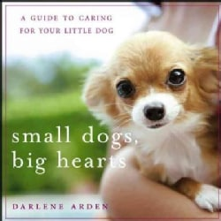 Small Dogs, Big Hearts: A Guide to Caring for Your Little Dog (Hardcover)