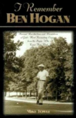 I Remember Ben Hogan: Personal Recollections and Revelations of Golf's Most Fascinating Legend from the People Wh... (Paperback)