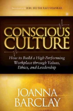 Conscious Culture: How to Build a High Performing Workplace Through Values, Ethics, and Leadership (Hardcover)