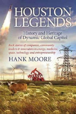 Houston Legends: History and Heritage of Dynamic Global Capitol; Back Stories of Companies, Community Leaders and... (Hardcover)