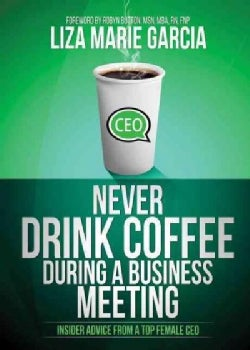 Never Drink Coffee During a Business Meeting: Insider Advice from a Top Female CEO (Paperback)