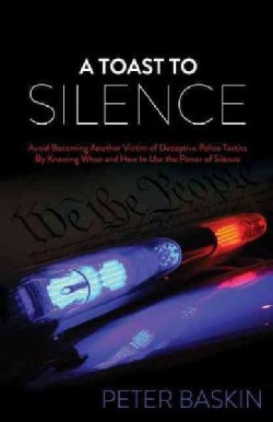 A Toast to Silence: Avoid Becoming Another Victim of Deceptive Police Tactics by Knowing When and How to Use the ... (Paperback)