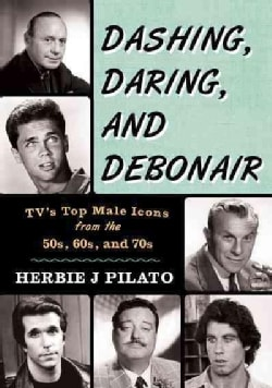 Dashing, Daring, and Debonair: Tv's Top Male Icons from the 50s, 60s, and 70s (Hardcover)