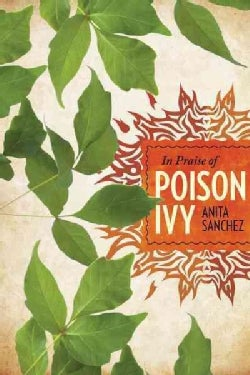In Praise of Poison Ivy: The Secret Virtues, Astonishing History, and Dangerous Lore of the World's Most Hated Plant (Hardcover)