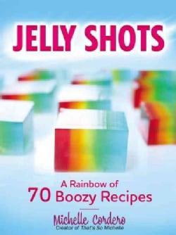 Jelly Shots: A Rainbow of 70 Boozy Recipes (Paperback)