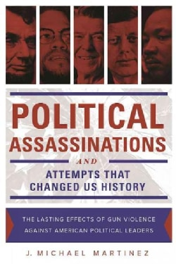 Political Assassinations and Attempts in Us History: The Lasting Effects of Gun Violence Against American Politic... (Hardcover)