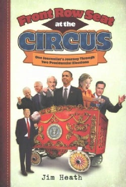 Front Row Seat at the Circus: One Journalist's Journey Through Two Presidential Elections (Hardcover)