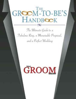 The Groom-To-Be's Handbook: The Ultimate Guide to a Fabulous Ring, A Memorable Proposal, and the Perfect Wedding (Hardcover)