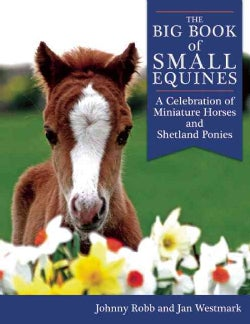 The Big Book of Small Equines: A Celebration of Miniature Horses and Shetland Ponies (Paperback)