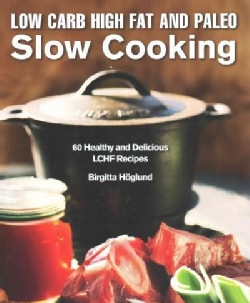 Low Carb High Fat and Paleo Slow Cooking: 60 Healthy and Delicious LCHF Recipes (Hardcover)