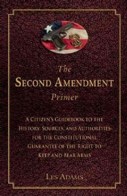 The Second Amendment Primer: A Citizen's Guidebook to the History, Sources, and Authorities for the Constitutiona... (Paperback)