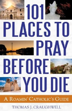 101 Places to Pray Before You Die: A Roamin' Catholic's Guide (Paperback)
