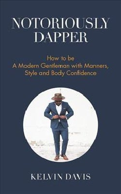 Notoriously Dapper: How to Be a Modern Gentleman With Manners, Style and Body Confidence (Hardcover)