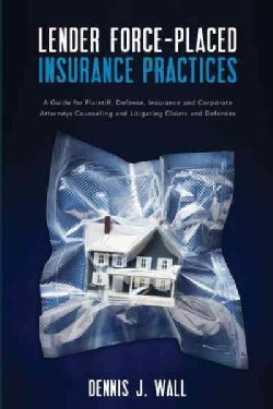 Lender Force-placed Insurance Practices: A Guide for Plaintiff, Defense, Insurance and Corporate Counseling and L... (Paperback)