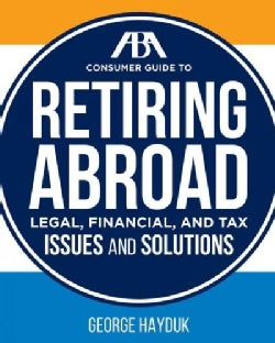 The Aba Consumer Guide to Retiring Abroad: Legal, Financial, and Tax Issues and Solutions (Paperback)