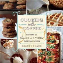 Cooking With Coffee: Brewing Up Sweet and Savory Everyday Dishes (Hardcover)