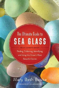 The Ultimate Guide to Sea Glass: Finding, Collecting, Identifying, and Using the Ocean?s Most Beautiful Stones, B... (Paperback)