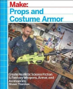 Props and Costume Armor: Create Realistic Science Fiction and Fantasy Weapons, Armor, and Accessories (Paperback)