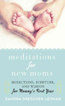 Meditations for New Moms: Reflections, Scripture, and Wisdom for Mommy's First Year (Hardcover)