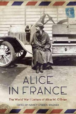 Alice in France: The World War I Letters of Alice M. O'Brien (Paperback)