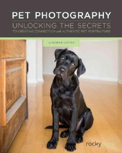 Pet Photography: Unlocking the Secrets to Creating Connection With Authentic Pet Portraiture (Paperback)