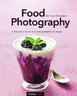 Food Photography: ABeginnersGuide to Creating Appetizing Images (Paperback)