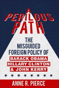 A Perilous Path: The Misguided Foreign Policy of Barack Obama, Hillary Clinton and John Kerry (Hardcover)