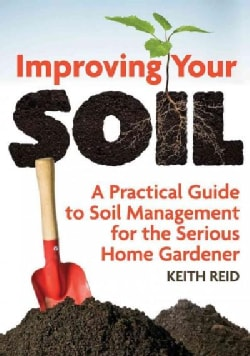 Improving Your Soil: A Practical Guide to Soil Management for the Serious Home Gardner (Paperback)