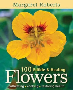 100 Edible & Healing Flowers: Cultivating, Cooking, Restoring Health (Paperback)