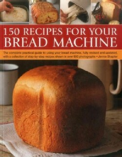 150 Recipes for Your Bread Machine: The Complete Practical Guide to Using Your Bread Machine, Fully Revised and U... (Paperback)