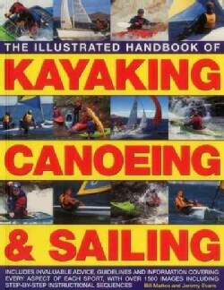 The Illustrated Handbook of Kayaking, Canoeing & Sailing: Includes Invaluable Advice, Guidelines and Information ... (Paperback)