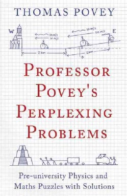 Professor Povey's Perplexing Problems: Pre-University Physics and Maths Puzzles With Solutions (Paperback)