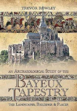 An Archaeological Study of the Bayeux Tapestry: The Landscapes, Buildings and Places (Hardcover)